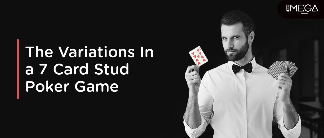 The Variations In a 7 Card Stud Poker Game